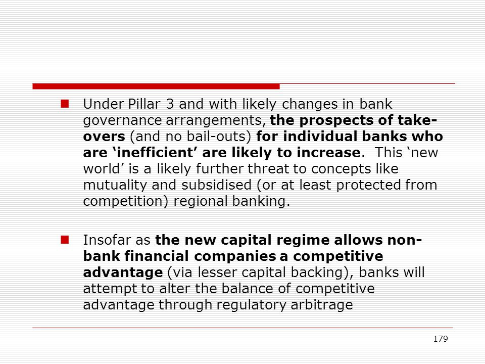 179 Under Pillar 3 and with likely changes in bank governance arrangements, the prospects of take- overs (and no bail-outs) for individual banks who a