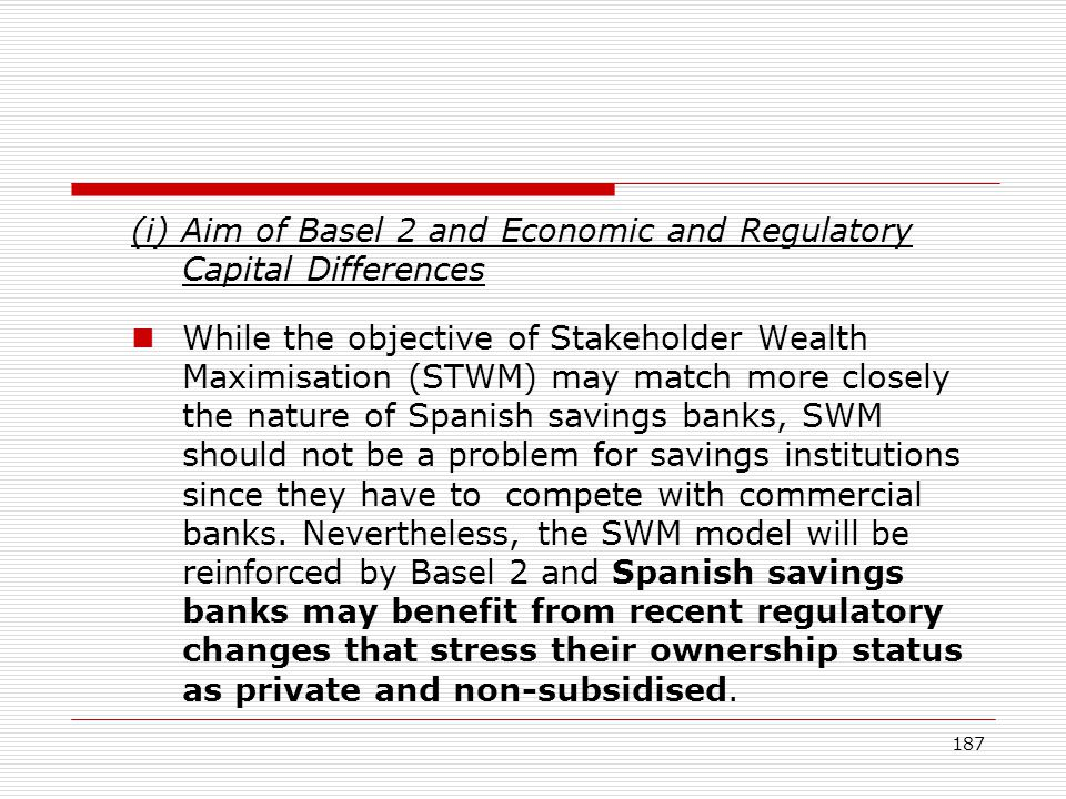 187 (i) Aim of Basel 2 and Economic and Regulatory Capital Differences While the objective of Stakeholder Wealth Maximisation (STWM) may match more cl