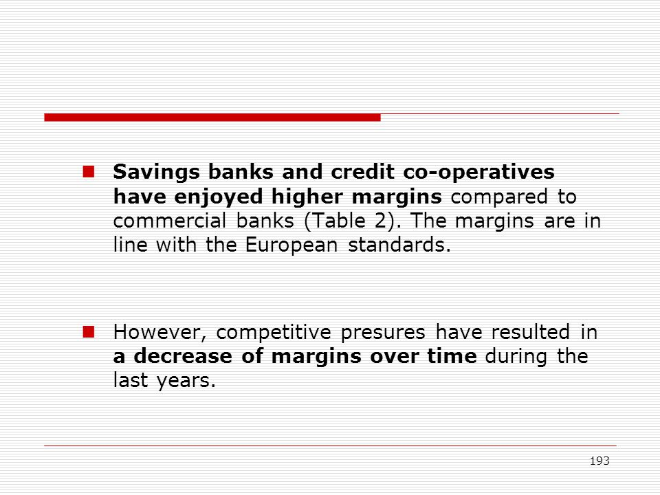 193 Savings banks and credit co-operatives have enjoyed higher margins compared to commercial banks (Table 2). The margins are in line with the Europe