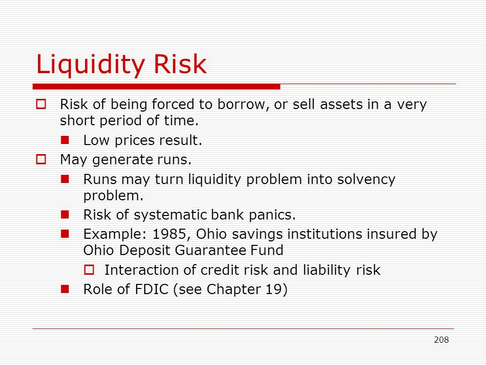 208 Liquidity Risk Risk of being forced to borrow, or sell assets in a very short period of time. Low prices result. May generate runs. Runs may turn