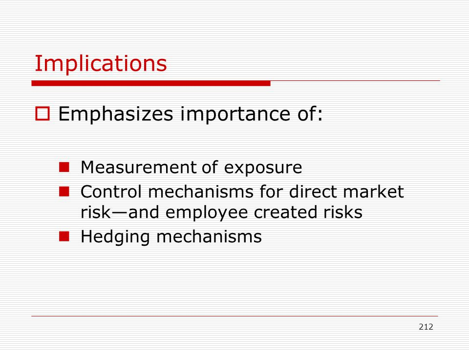212 Implications Emphasizes importance of: Measurement of exposure Control mechanisms for direct market riskand employee created risks Hedging mechani