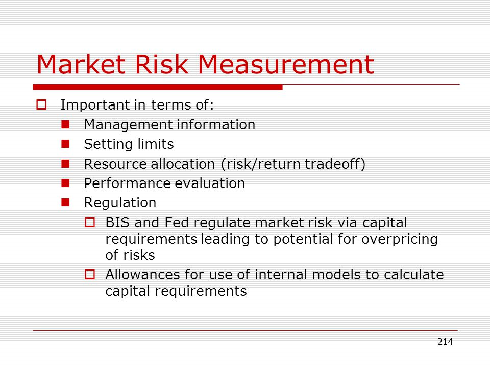 214 Market Risk Measurement Important in terms of: Management information Setting limits Resource allocation (risk/return tradeoff) Performance evalua