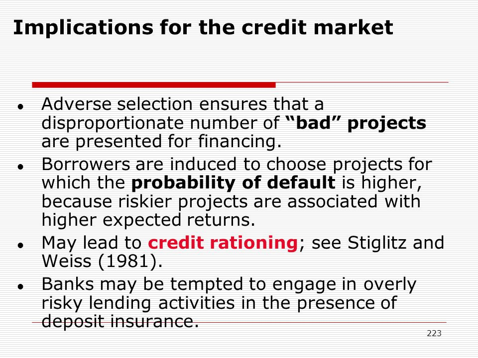223 l Adverse selection ensures that a disproportionate number of bad projects are presented for financing. l Borrowers are induced to choose projects