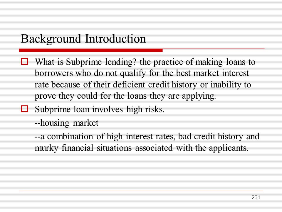 231 Background Introduction What is Subprime lending? the practice of making loans to borrowers who do not qualify for the best market interest rate b