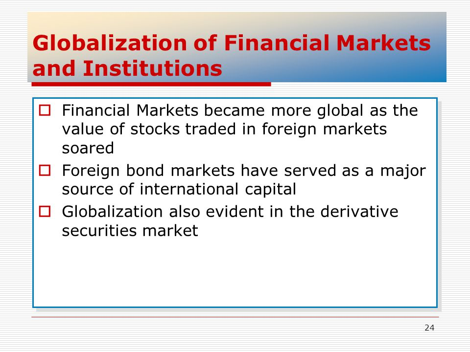 24 Globalization of Financial Markets and Institutions Financial Markets became more global as the value of stocks traded in foreign markets soared Fo