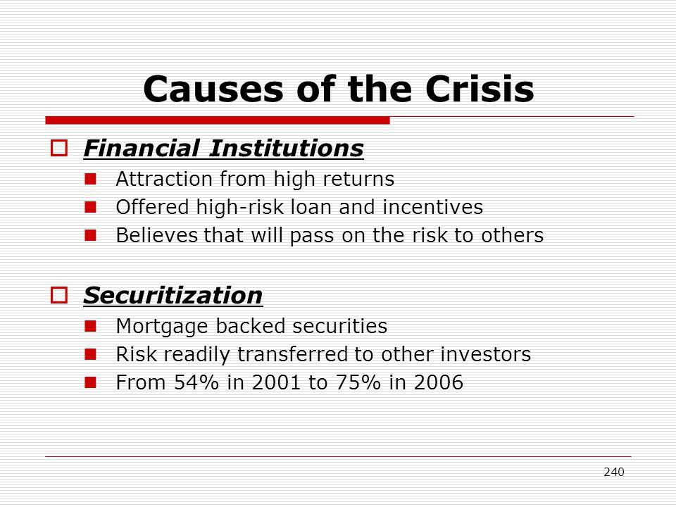 240 Causes of the Crisis Financial Institutions Attraction from high returns Offered high-risk loan and incentives Believes that will pass on the risk