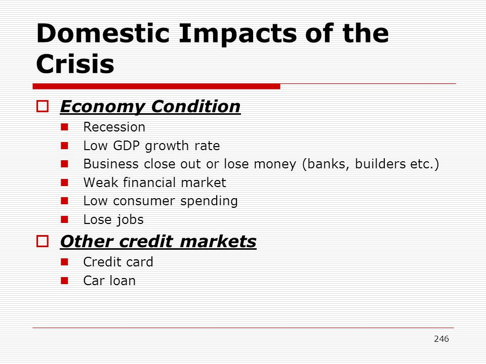 246 Domestic Impacts of the Crisis Economy Condition Recession Low GDP growth rate Business close out or lose money (banks, builders etc.) Weak financ