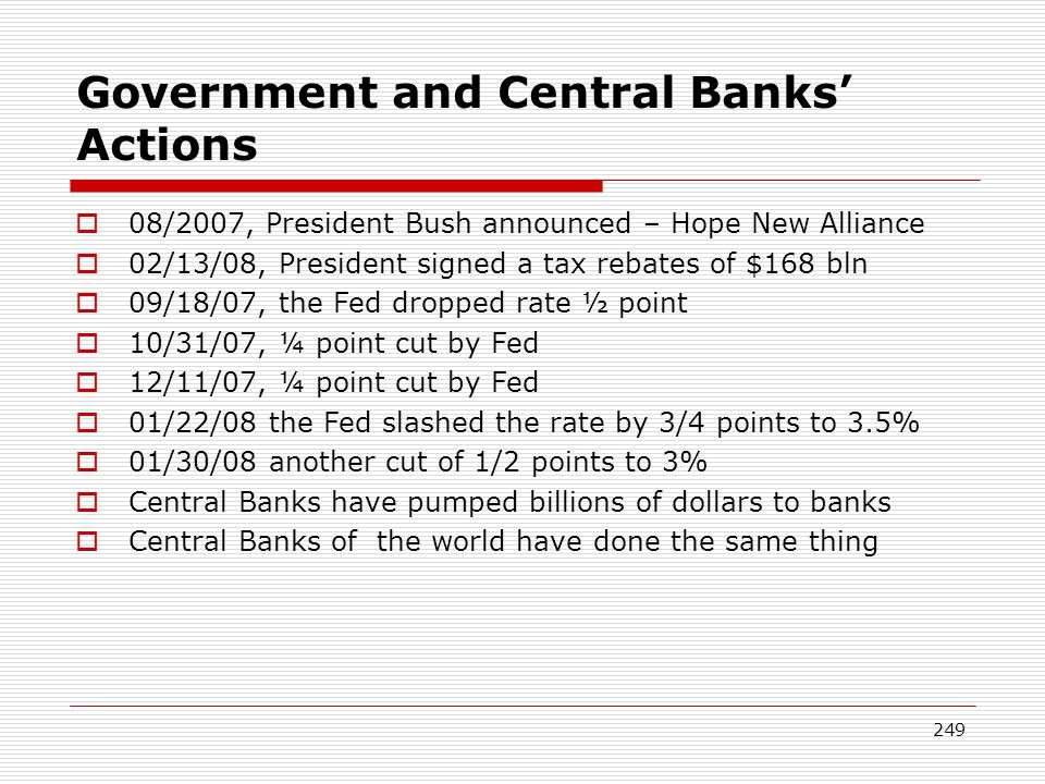 249 Government and Central Banks Actions 08/2007, President Bush announced – Hope New Alliance 02/13/08, President signed a tax rebates of $168 bln 09