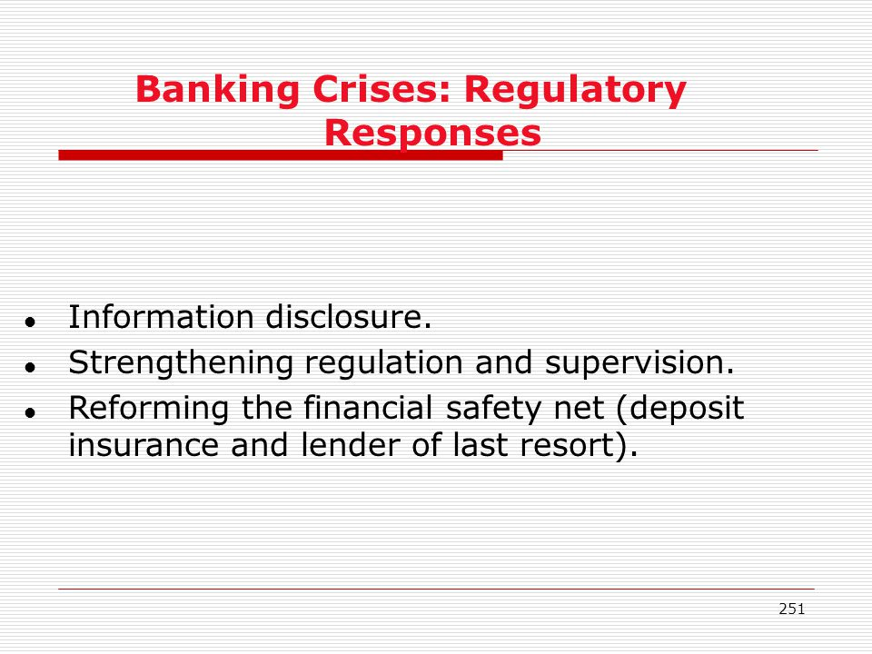 251 Banking Crises: Regulatory Responses l Information disclosure. l Strengthening regulation and supervision. l Reforming the financial safety net (d