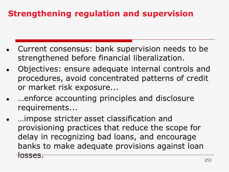253 Strengthening regulation and supervision l Current consensus: bank supervision needs to be strengthened before financial liberalization. l Objecti