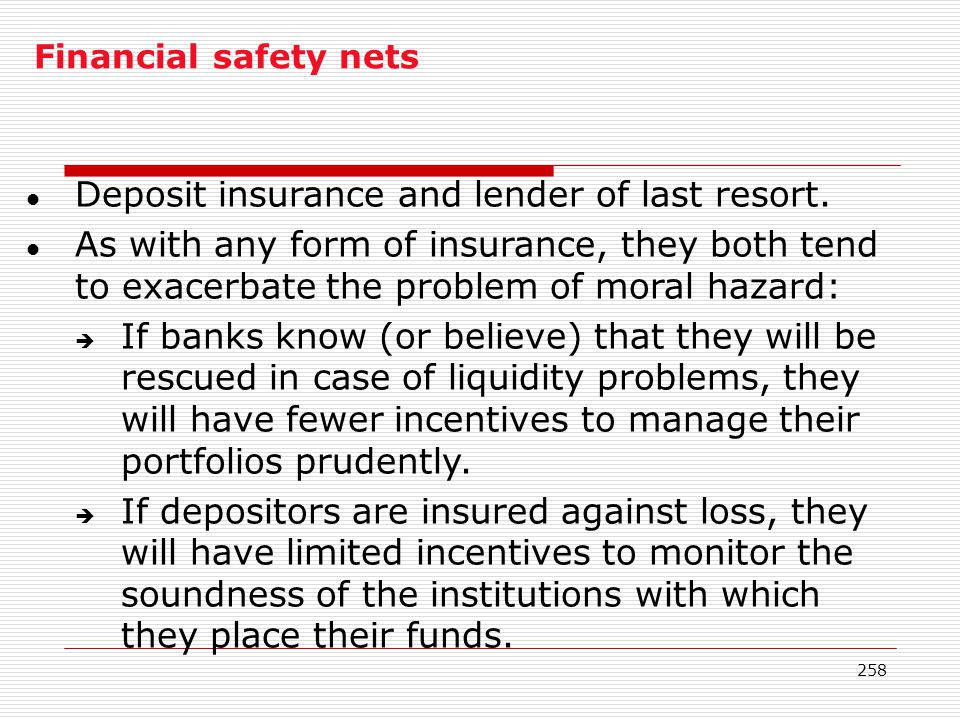 258 Financial safety nets l Deposit insurance and lender of last resort. l As with any form of insurance, they both tend to exacerbate the problem of