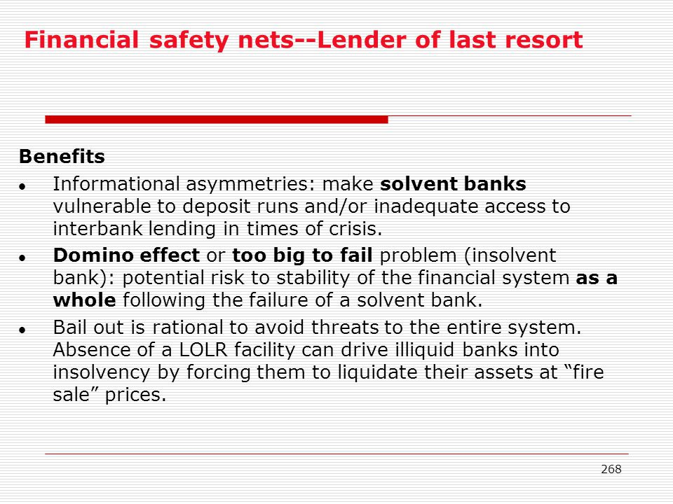 268 Financial safety nets--Lender of last resort Benefits l Informational asymmetries: make solvent banks vulnerable to deposit runs and/or inadequate
