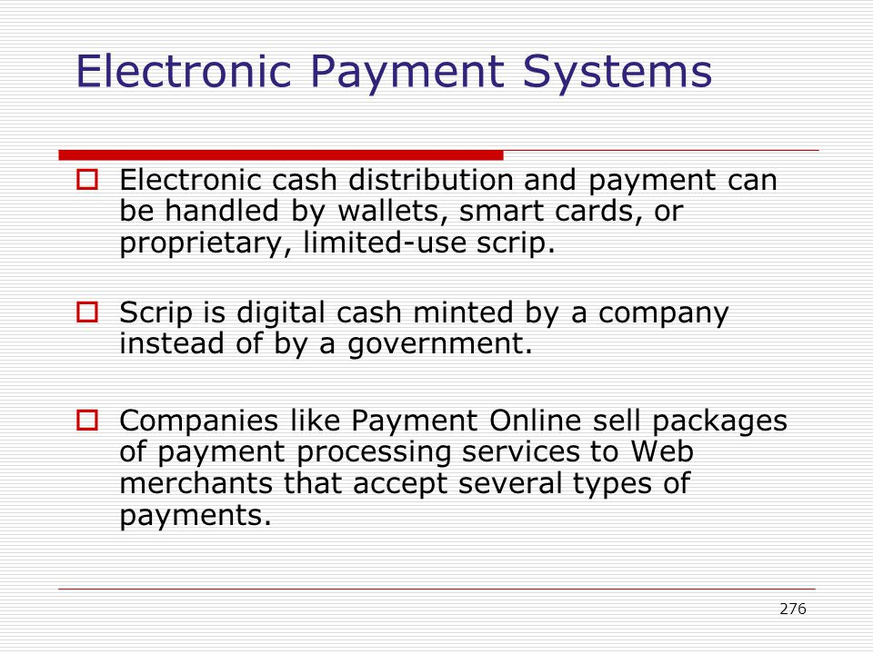 276 Electronic Payment Systems Electronic cash distribution and payment can be handled by wallets, smart cards, or proprietary, limited-use scrip. Scr