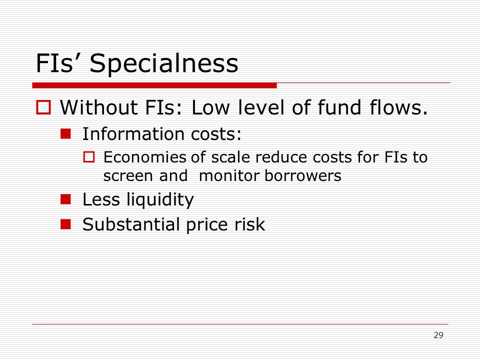 29 FIs Specialness Without FIs: Low level of fund flows. Information costs: Economies of scale reduce costs for FIs to screen and monitor borrowers Le