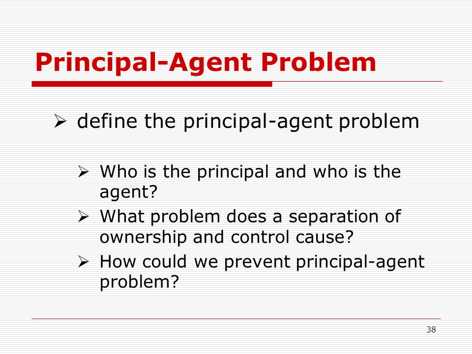 38 Principal-Agent Problem define the principal-agent problem Who is the principal and who is the agent? What problem does a separation of ownership a