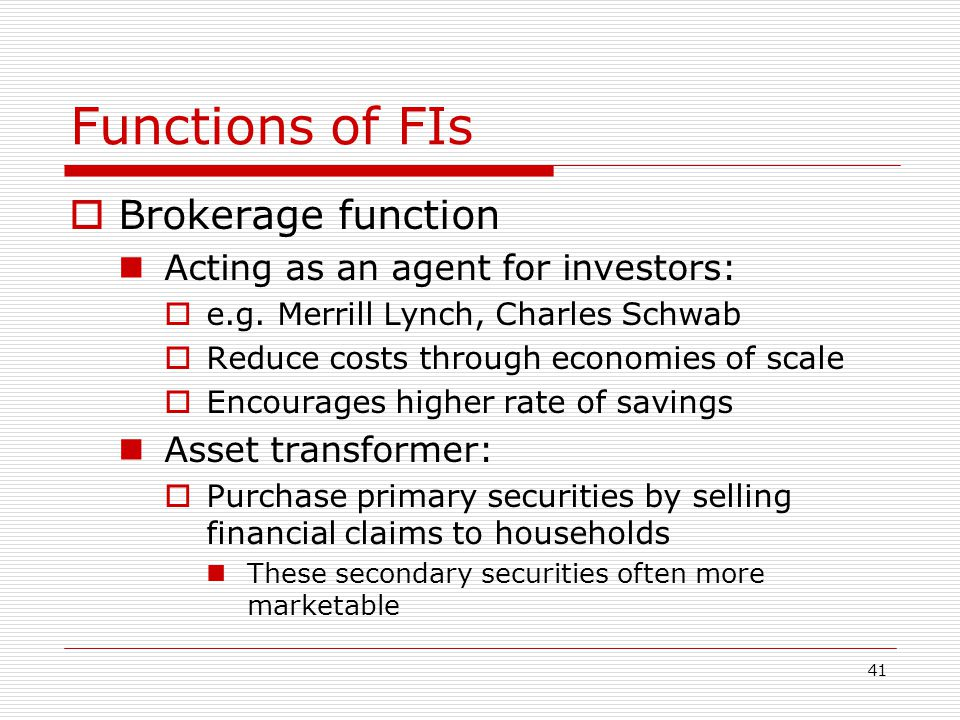 41 Functions of FIs Brokerage function Acting as an agent for investors: e.g. Merrill Lynch, Charles Schwab Reduce costs through economies of scale En