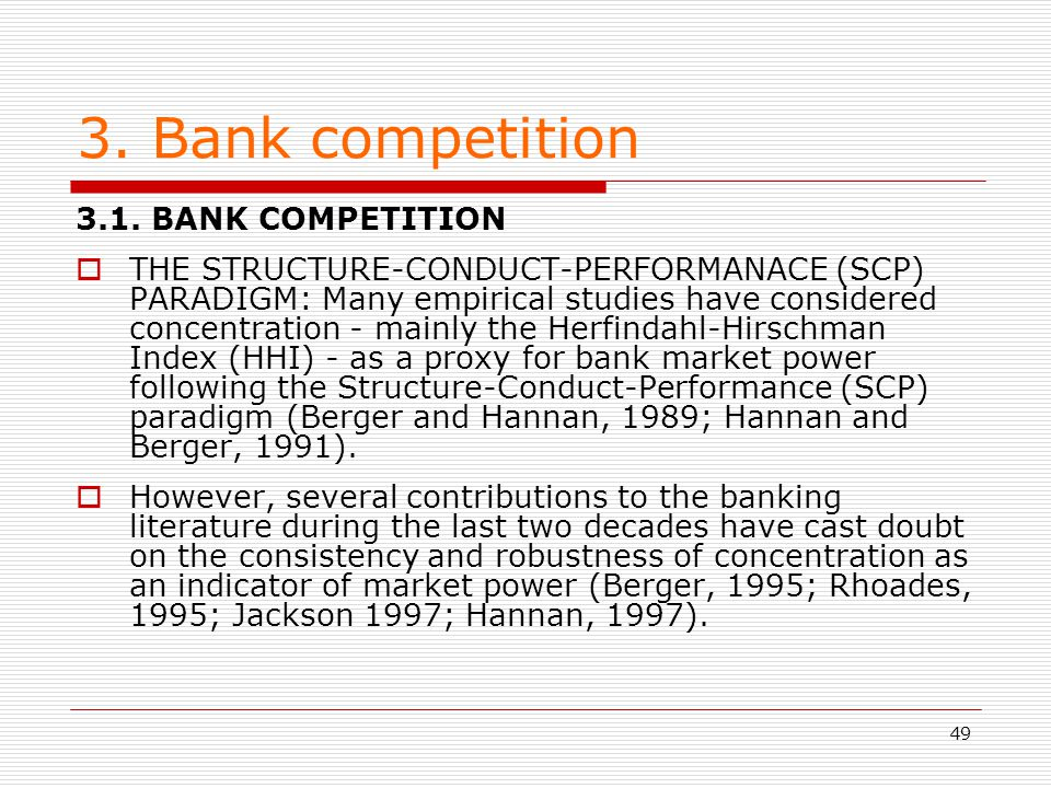 49 3. Bank competition 3.1. BANK COMPETITION THE STRUCTURE-CONDUCT-PERFORMANACE (SCP) PARADIGM: Many empirical studies have considered concentration -