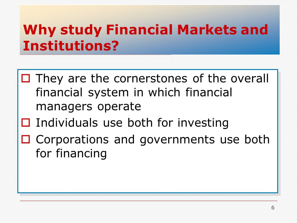 6 Why study Financial Markets and Institutions? They are the cornerstones of the overall financial system in which financial managers operate Individu