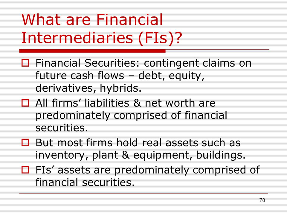 78 What are Financial Intermediaries (FIs)? Financial Securities: contingent claims on future cash flows – debt, equity, derivatives, hybrids. All fir