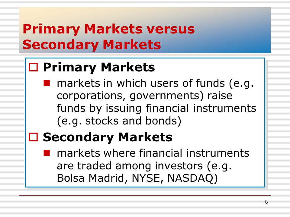 8 Primary Markets versus Secondary Markets Primary Markets markets in which users of funds (e.g. corporations, governments) raise funds by issuing fin