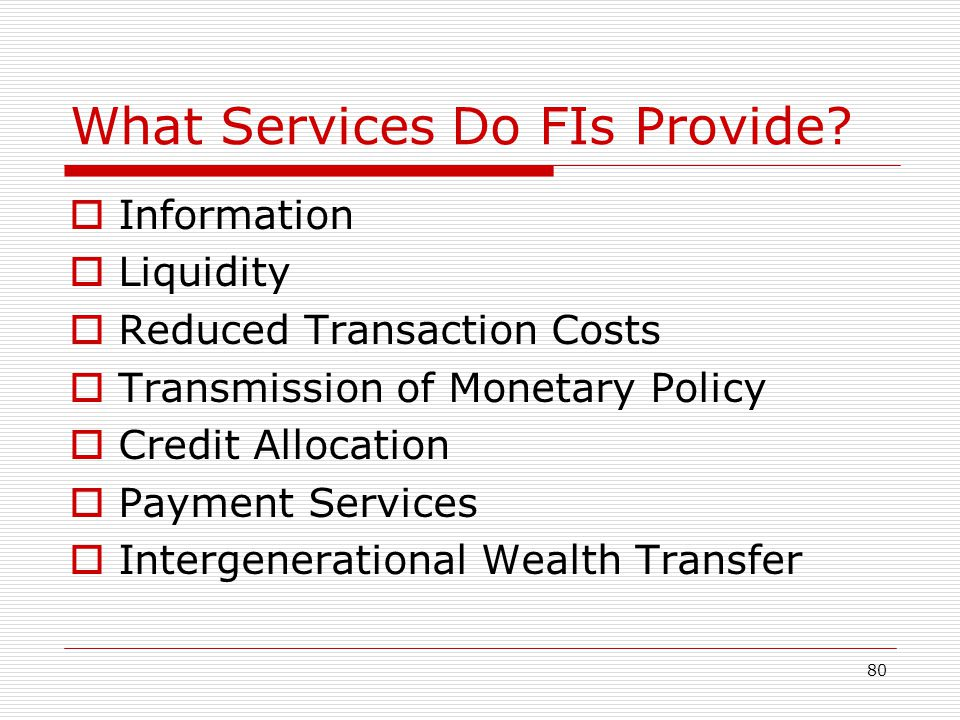 80 What Services Do FIs Provide? Information Liquidity Reduced Transaction Costs Transmission of Monetary Policy Credit Allocation Payment Services In