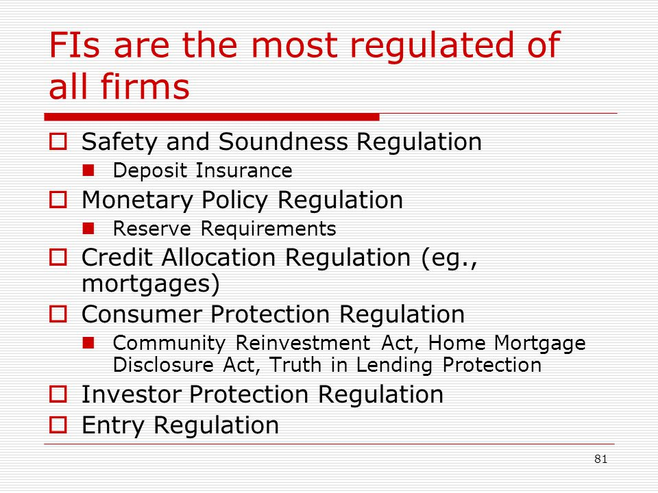 81 FIs are the most regulated of all firms Safety and Soundness Regulation Deposit Insurance Monetary Policy Regulation Reserve Requirements Credit Al