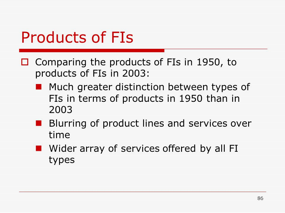 86 Products of FIs Comparing the products of FIs in 1950, to products of FIs in 2003: Much greater distinction between types of FIs in terms of produc