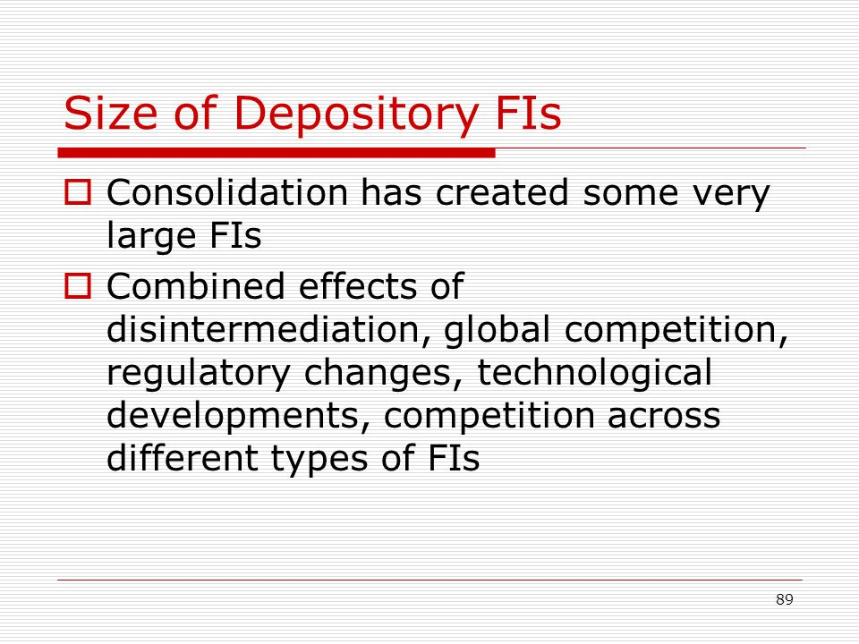 89 Size of Depository FIs Consolidation has created some very large FIs Combined effects of disintermediation, global competition, regulatory changes,