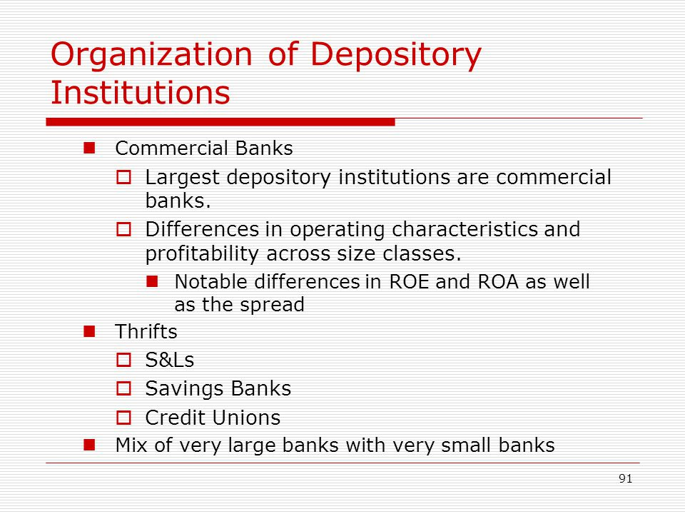 91 Organization of Depository Institutions Commercial Banks Largest depository institutions are commercial banks. Differences in operating characteris