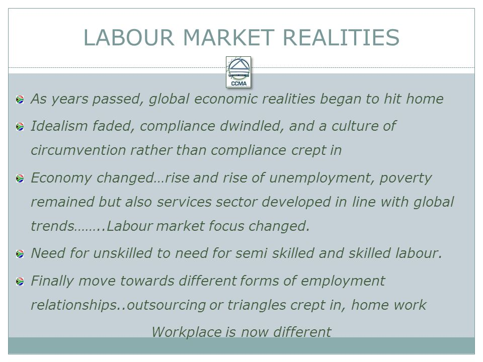 As years passed, global economic realities began to hit home Idealism faded, compliance dwindled, and a culture of circumvention rather than compliance crept in Economy changed…rise and rise of unemployment, poverty remained but also services sector developed in line with global trends……..Labour market focus changed.
