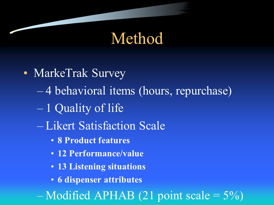 Method MarkeTrak Survey –4 behavioral items (hours, repurchase) –1 Quality of life –Likert Satisfaction Scale 8 Product features 12 Performance/value 13 Listening situations 6 dispenser attributes –Modified APHAB (21 point scale = 5%)