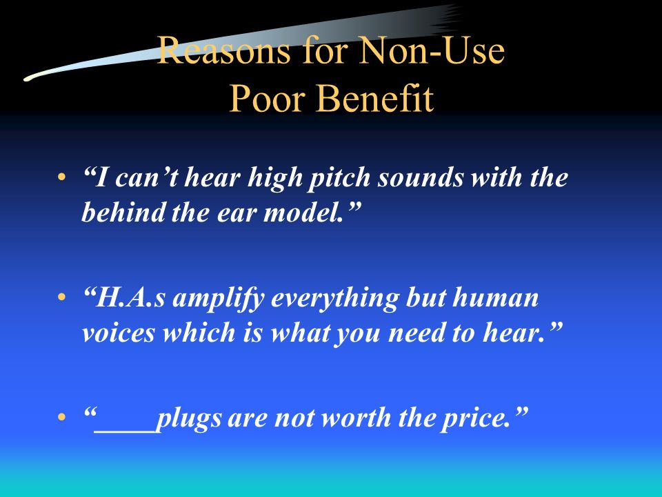 Reasons for Non-Use Poor Benefit I cant hear high pitch sounds with the behind the ear model.
