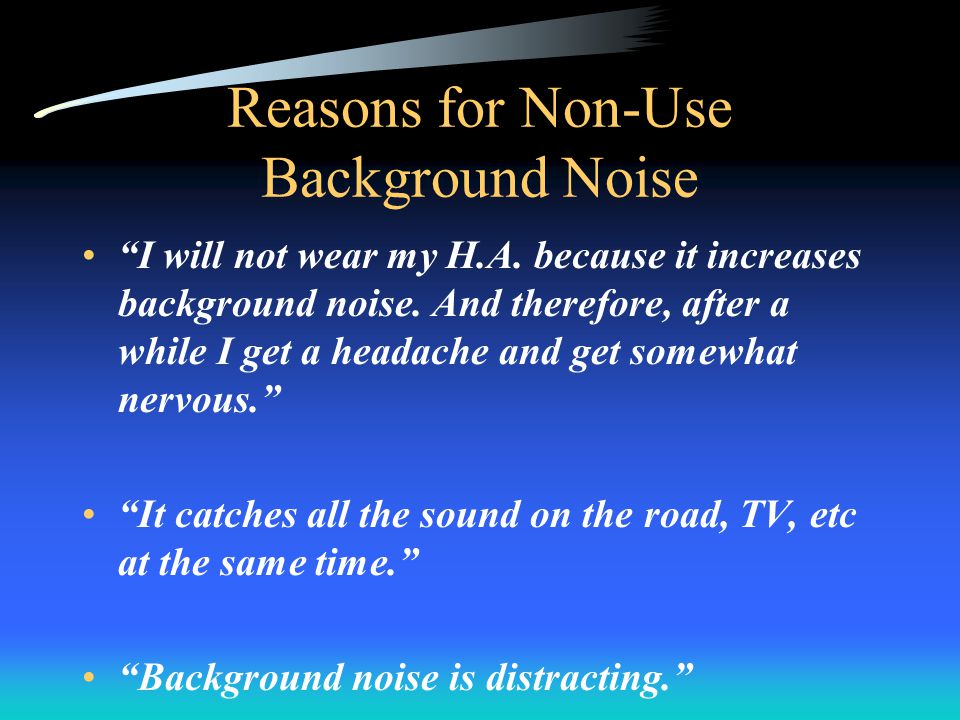 Reasons for Non-Use Background Noise I will not wear my H.A.