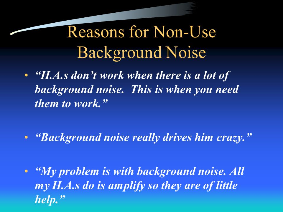Reasons for Non-Use Background Noise H.A.s dont work when there is a lot of background noise.