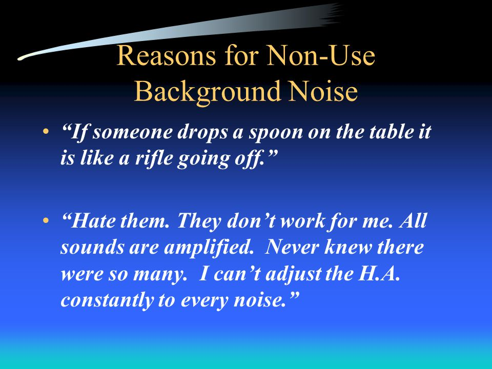 Reasons for Non-Use Background Noise If someone drops a spoon on the table it is like a rifle going off.