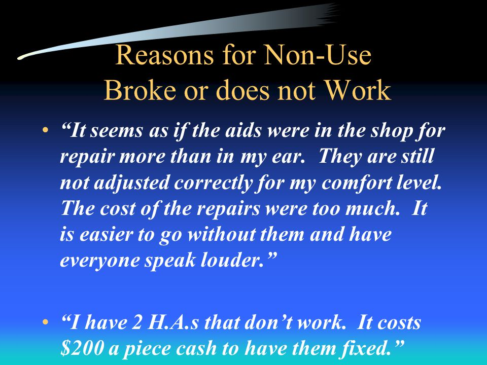 Reasons for Non-Use Broke or does not Work It seems as if the aids were in the shop for repair more than in my ear.