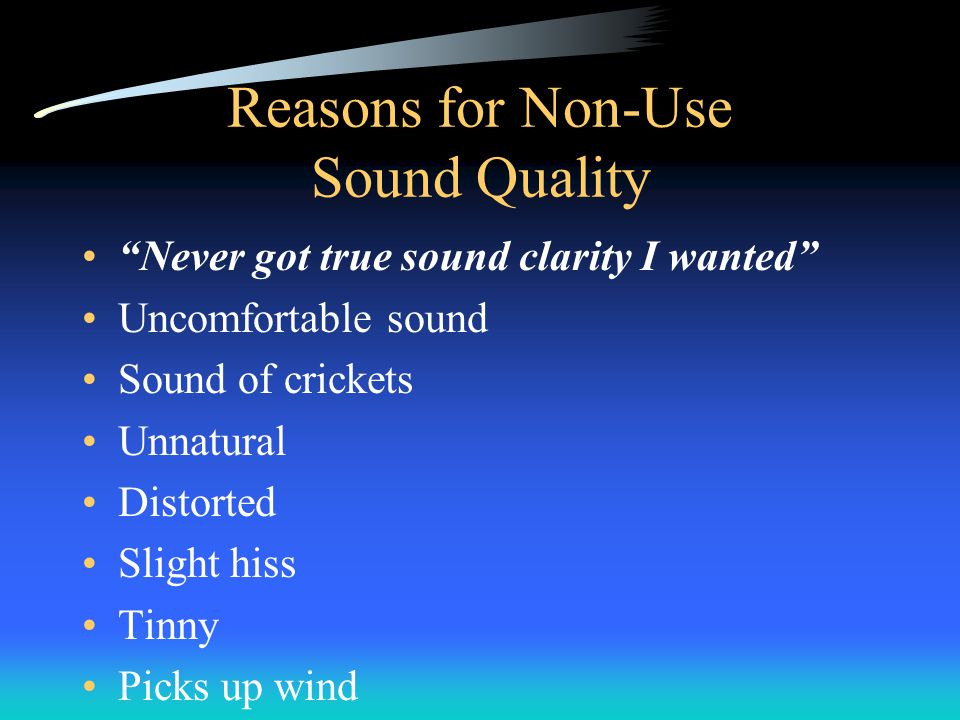 Reasons for Non-Use Sound Quality Never got true sound clarity I wanted Uncomfortable sound Sound of crickets Unnatural Distorted Slight hiss Tinny Picks up wind