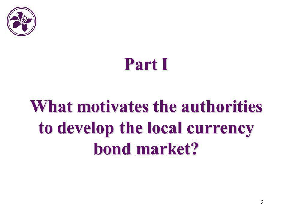 3 Part I What motivates the authorities to develop the local currency bond market?