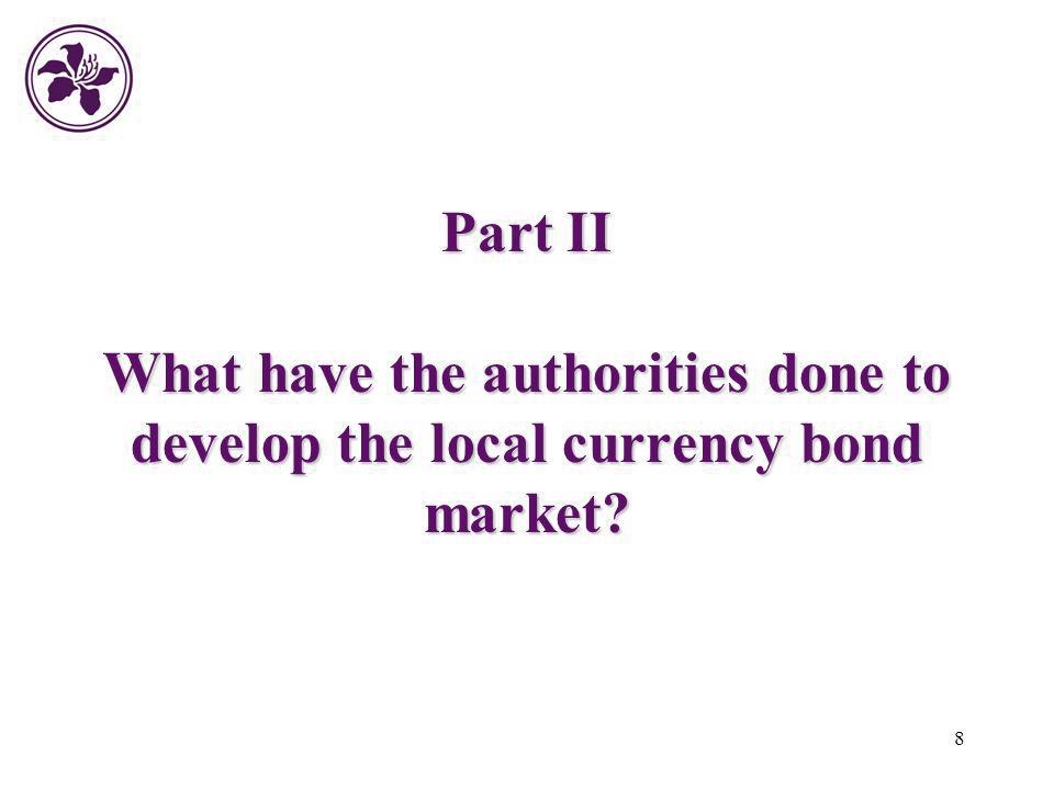 8 Part II What have the authorities done to develop the local currency bond market?
