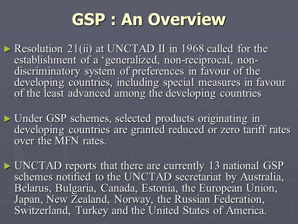GSP : An Overview Resolution 21(ii) at UNCTAD II in 1968 called for the establishment of a generalized, non-reciprocal, non- discriminatory system of