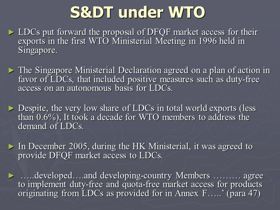 S&DT under WTO LDCs put forward the proposal of DFQF market access for their exports in the first WTO Ministerial Meeting in 1996 held in Singapore. L