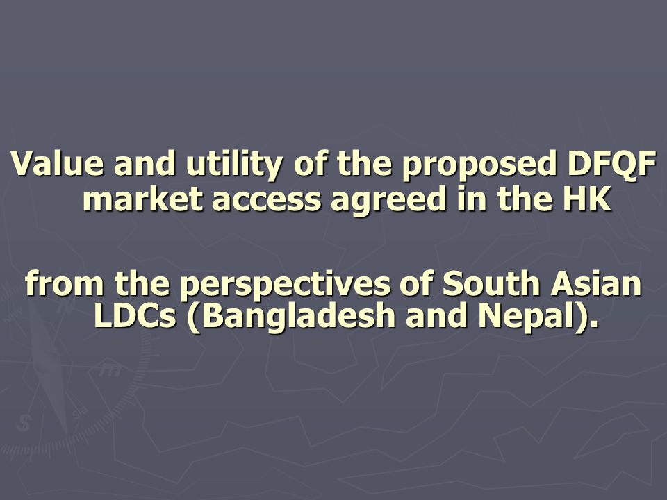 Value and utility of the proposed DFQF market access agreed in the HK from the perspectives of South Asian LDCs (Bangladesh and Nepal).