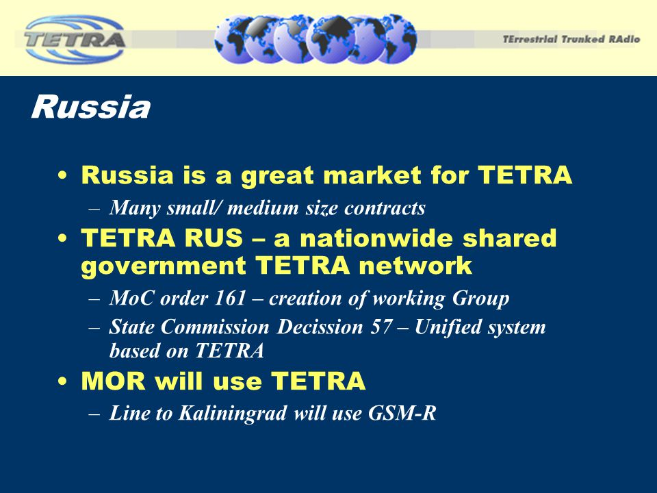 Russia Russia is a great market for TETRA –Many small/ medium size contracts TETRA RUS – a nationwide shared government TETRA network –MoC order 161 –