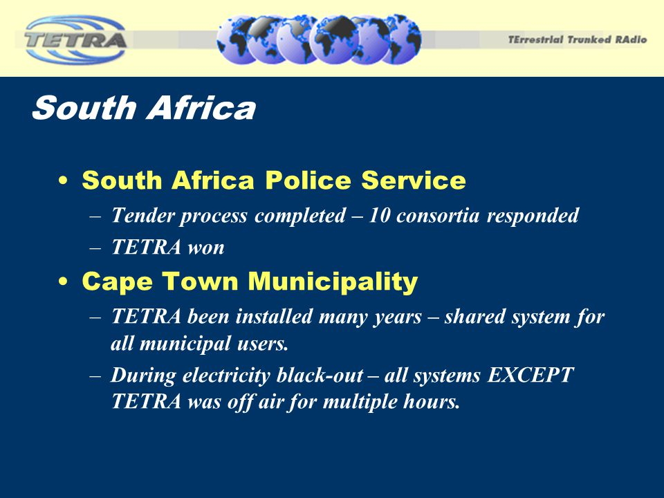 South Africa South Africa Police Service –Tender process completed – 10 consortia responded –TETRA won Cape Town Municipality –TETRA been installed ma