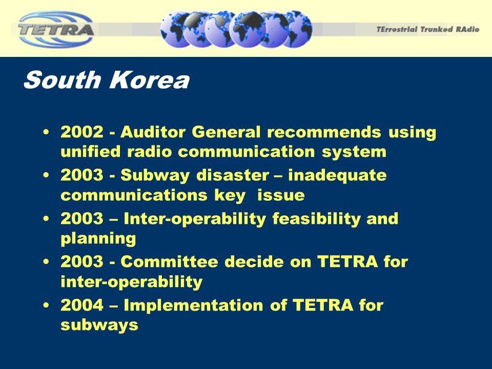 South Korea 2002 - Auditor General recommends using unified radio communication system 2003 - Subway disaster – inadequate communications key issue 20