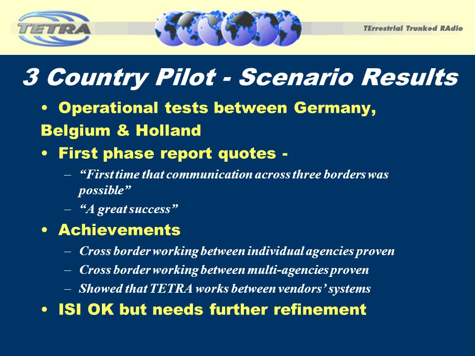 3 Country Pilot - Scenario Results Operational tests between Germany, Belgium & Holland First phase report quotes - –First time that communication acr