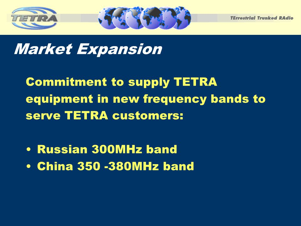 Market Expansion Commitment to supply TETRA equipment in new frequency bands to serve TETRA customers: Russian 300MHz band China 350 -380MHz band