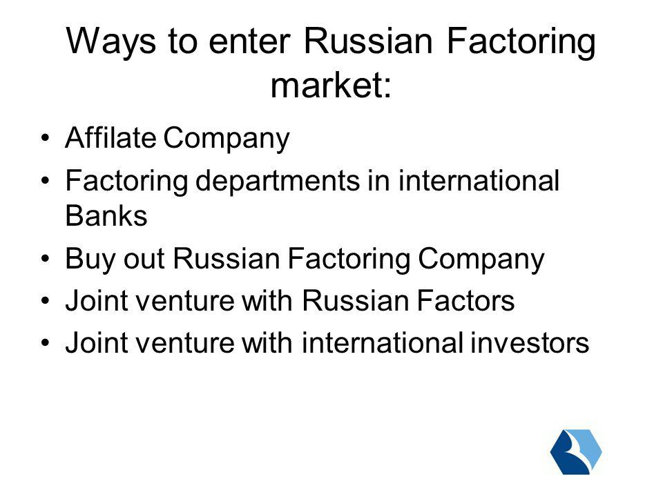 Affilate Company Factoring departments in international Banks Buy out Russian Factoring Company Joint venture with Russian Factors Joint venture with international investors Ways to enter Russian Factoring market: