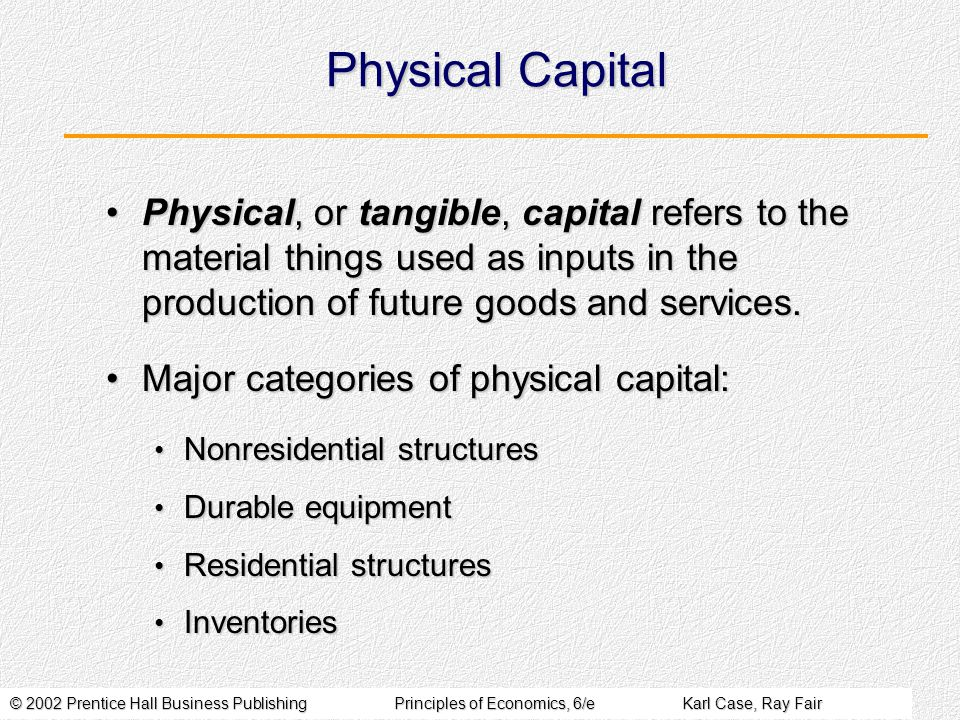 © 2002 Prentice Hall Business PublishingPrinciples of Economics, 6/eKarl Case, Ray Fair Physical Capital Physical, or tangible, capital refers to the