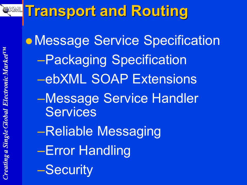 Creating a Single Global Electronic Market Transport and Routing l Message Service Specification –Packaging Specification –ebXML SOAP Extensions –Message Service Handler Services –Reliable Messaging –Error Handling –Security